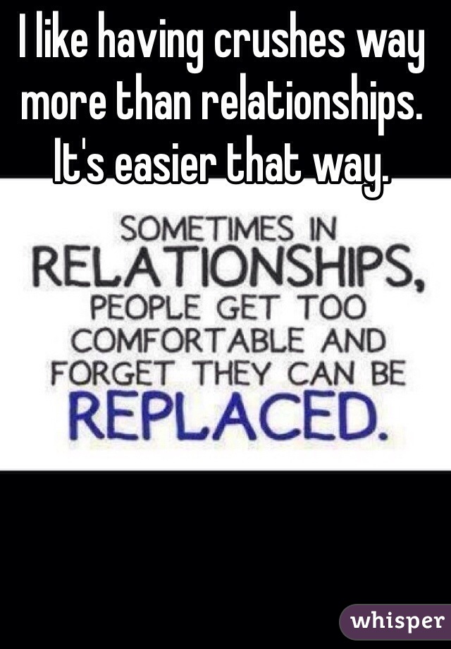 I like having crushes way more than relationships. It's easier that way.