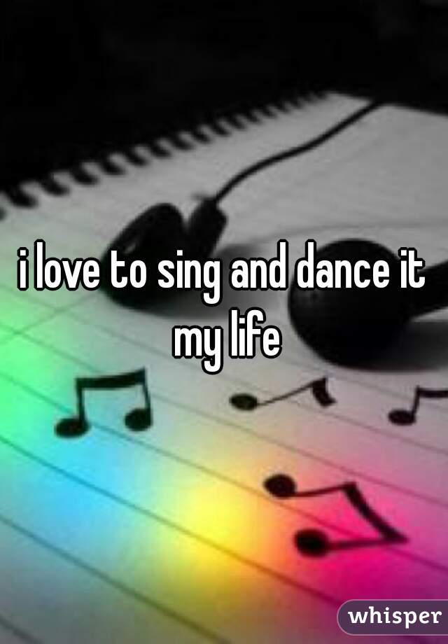 i love to sing and dance it my life
