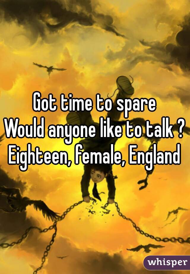 Got time to spare Would anyone like to talk ? Eighteen, female, England