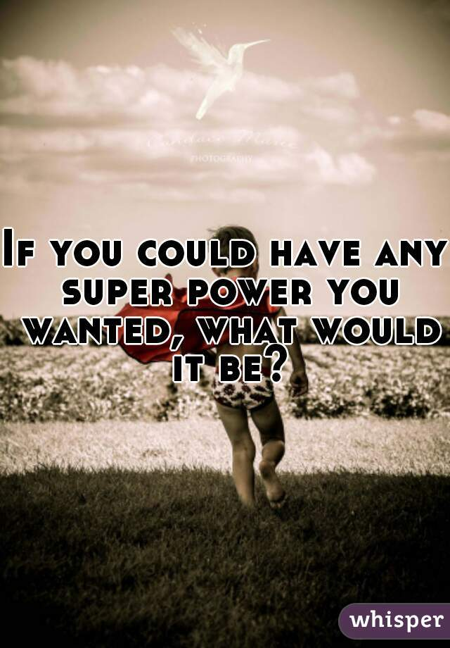 If you could have any super power you wanted, what would it be?