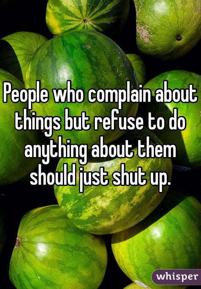 People who complain about things but refuse to do anything about them should just shut up.