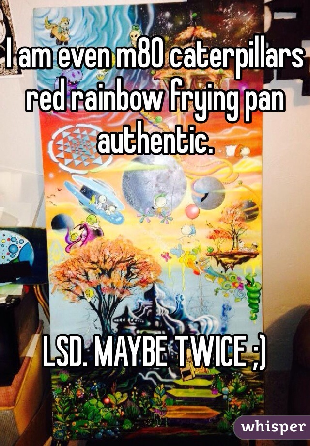 I am even m80 caterpillars red rainbow frying pan authentic.      LSD. MAYBE TWICE ;)