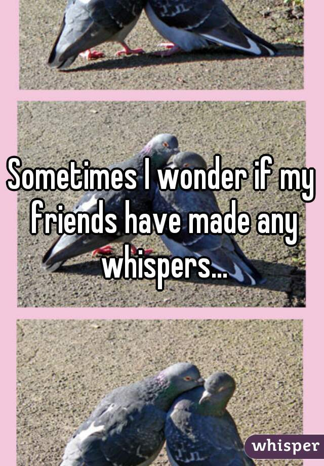 Sometimes I wonder if my friends have made any whispers...