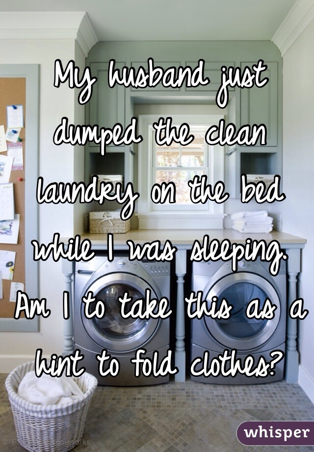 My husband just dumped the clean laundry on the bed while I was sleeping.  Am I to take this as a hint to fold clothes?