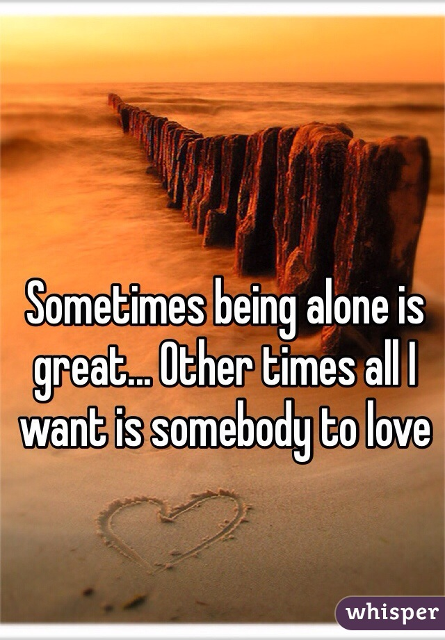 Sometimes being alone is great... Other times all I want is somebody to love