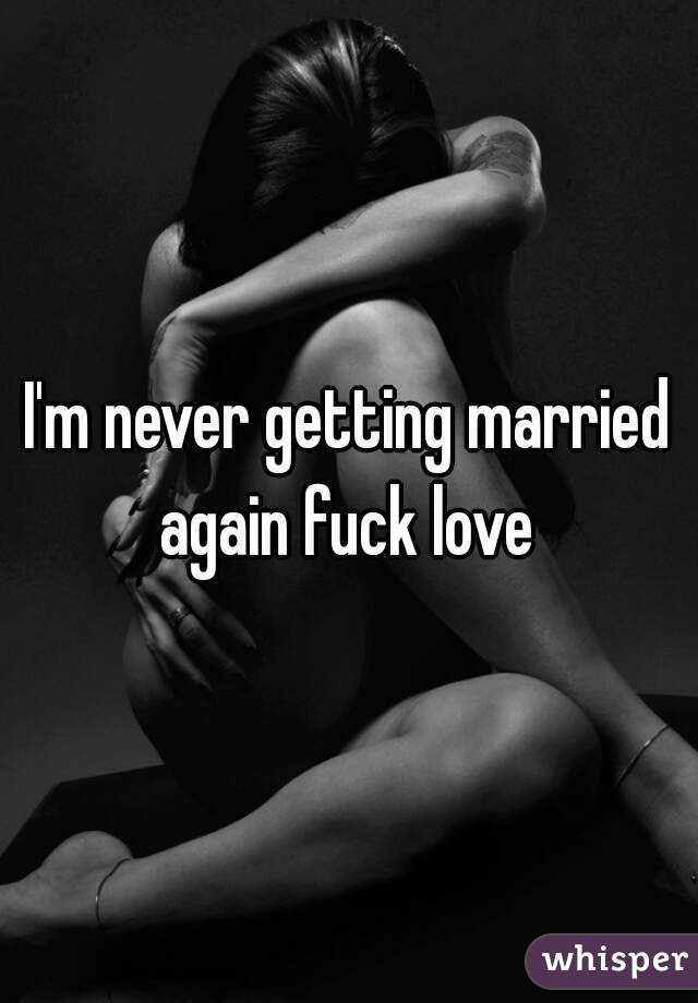 I'm never getting married again fuck love