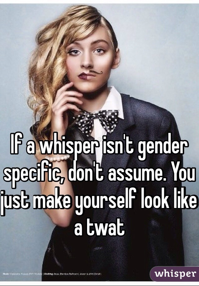 If a whisper isn't gender specific, don't assume. You just make yourself look like a twat