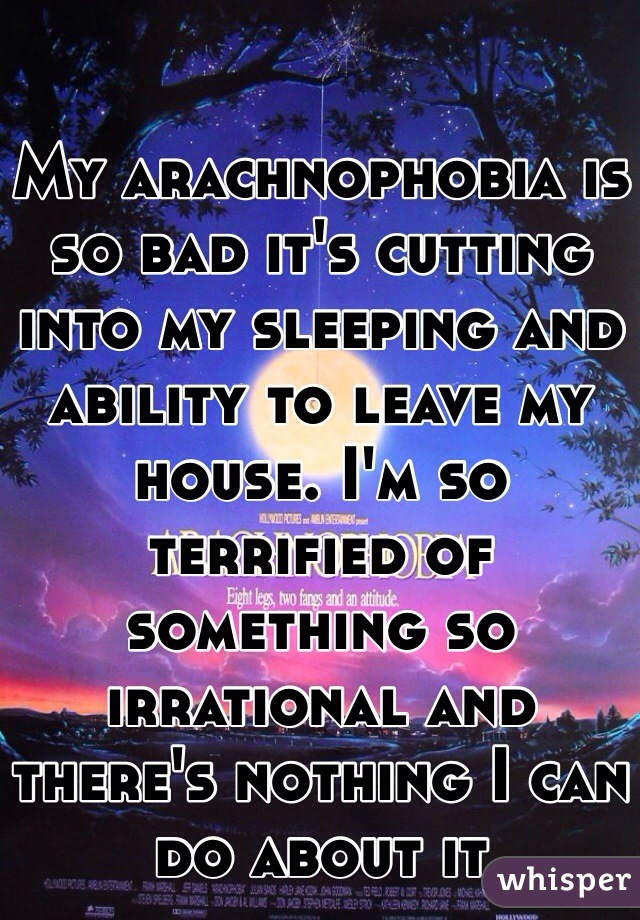 My arachnophobia is so bad it's cutting into my sleeping and ability to leave my house. I'm so terrified of something so irrational and there's nothing I can do about it