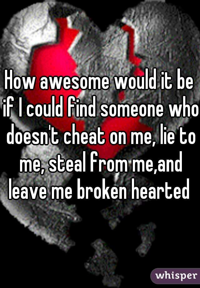 How awesome would it be if I could find someone who doesn't cheat on me, lie to me, steal from me,and leave me broken hearted