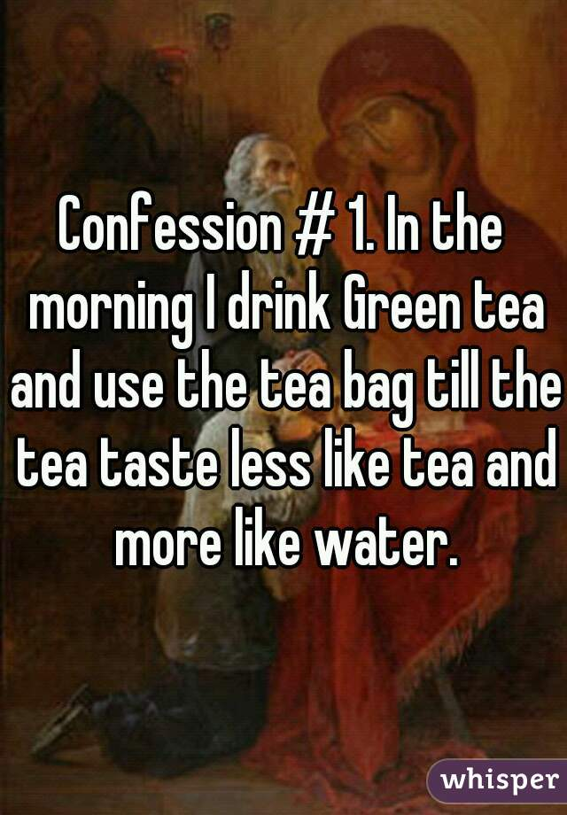Confession # 1. In the morning I drink Green tea and use the tea bag till the tea taste less like tea and more like water.