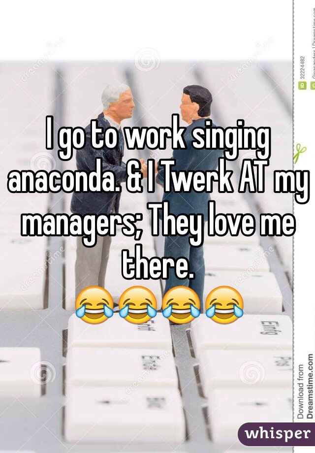 I go to work singing anaconda. & I Twerk AT my managers; They love me there.  😂😂😂😂