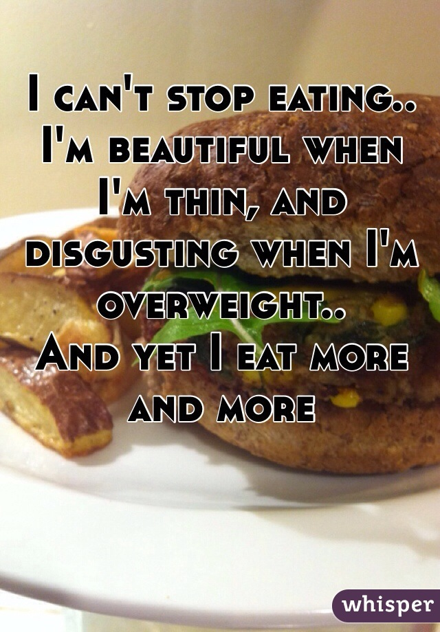 I can't stop eating.. I'm beautiful when I'm thin, and disgusting when I'm overweight..  And yet I eat more and more