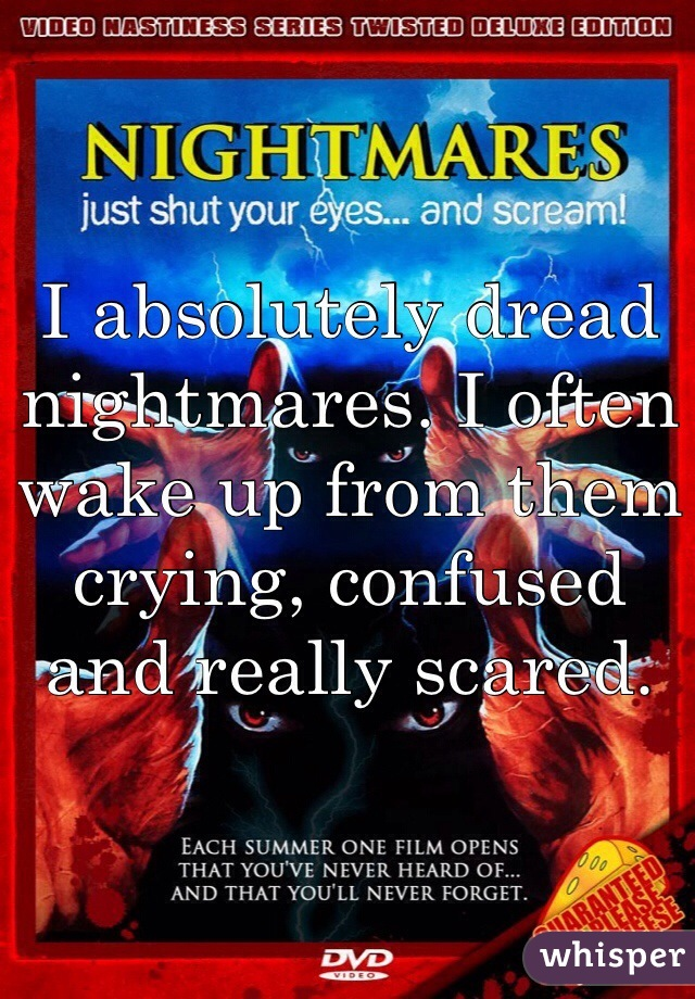 I absolutely dread nightmares. I often wake up from them crying, confused and really scared.