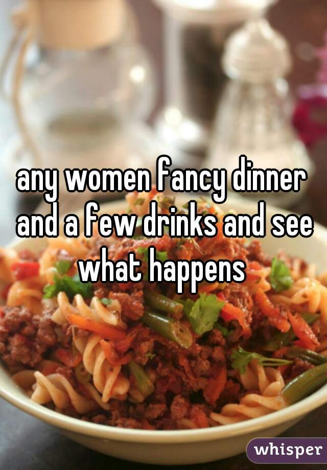 any women fancy dinner and a few drinks and see what happens