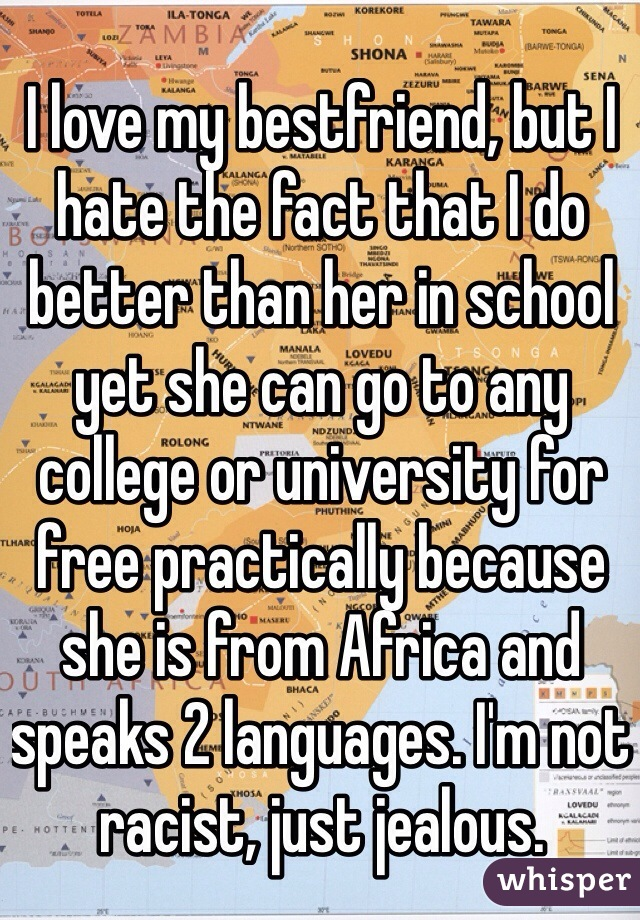 I love my bestfriend, but I hate the fact that I do better than her in school yet she can go to any college or university for free practically because she is from Africa and speaks 2 languages. I'm not racist, just jealous.