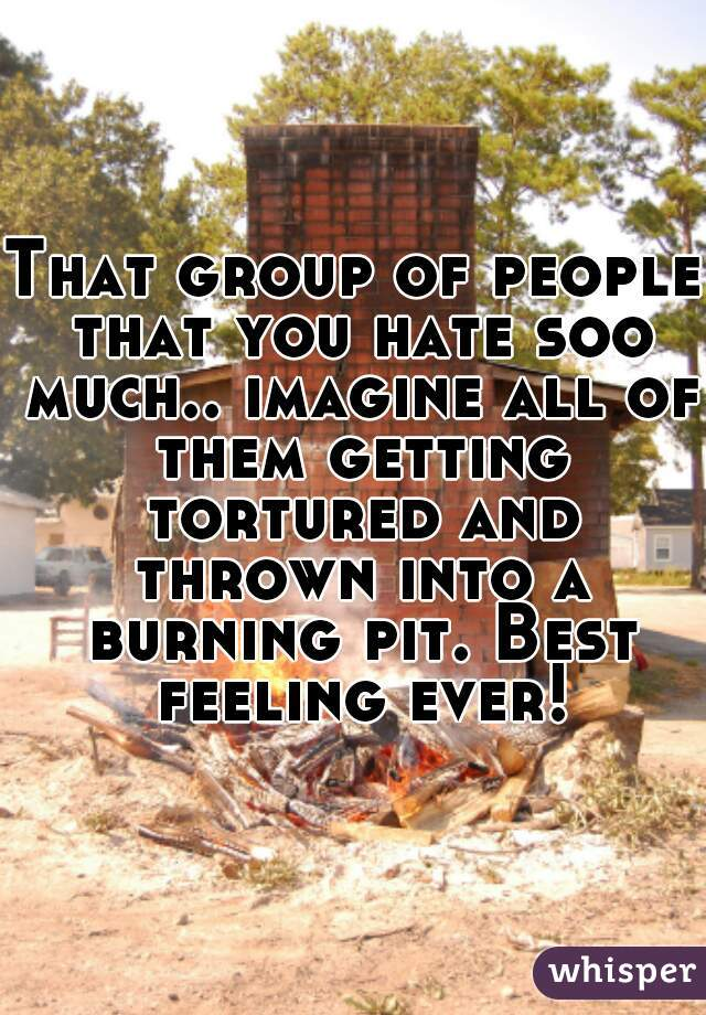 That group of people that you hate soo much.. imagine all of them getting tortured and thrown into a burning pit. Best feeling ever!