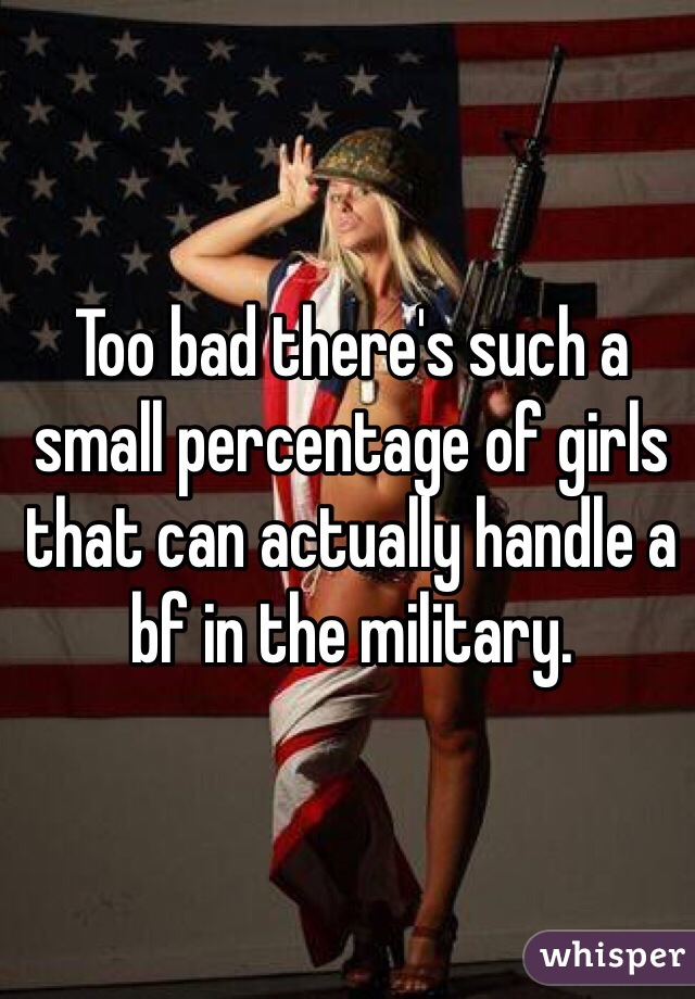 Too bad there's such a small percentage of girls that can actually handle a bf in the military.