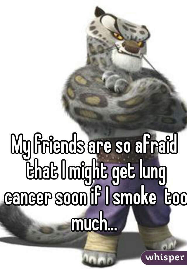 My friends are so afraid that I might get lung cancer soon if I smoke  too much...