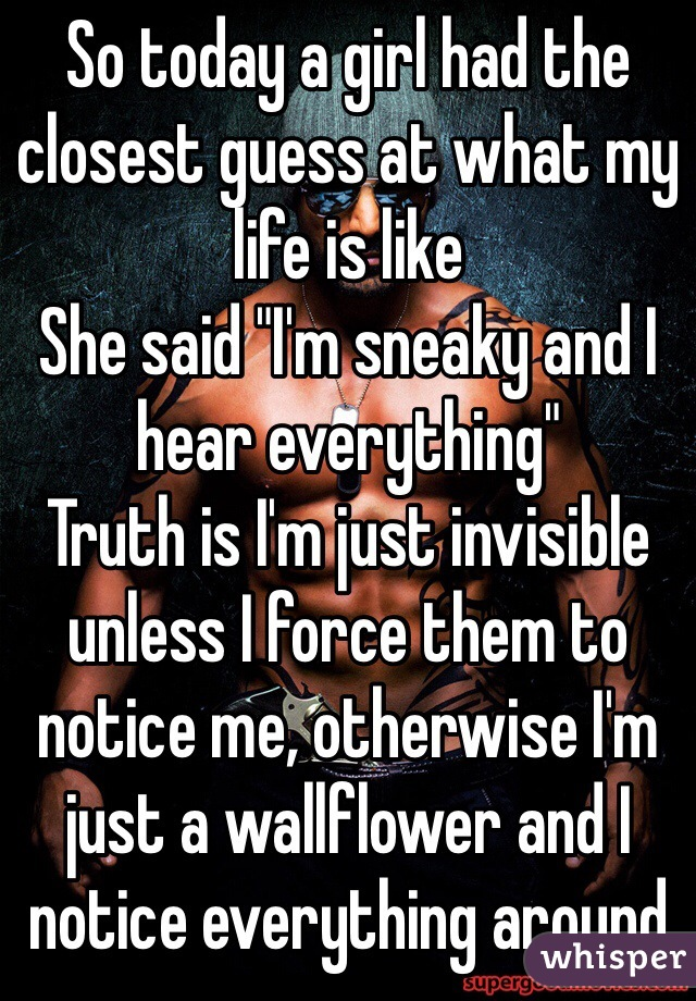 """So today a girl had the closest guess at what my life is like She said """"I'm sneaky and I hear everything"""" Truth is I'm just invisible unless I force them to notice me, otherwise I'm just a wallflower and I notice everything around"""