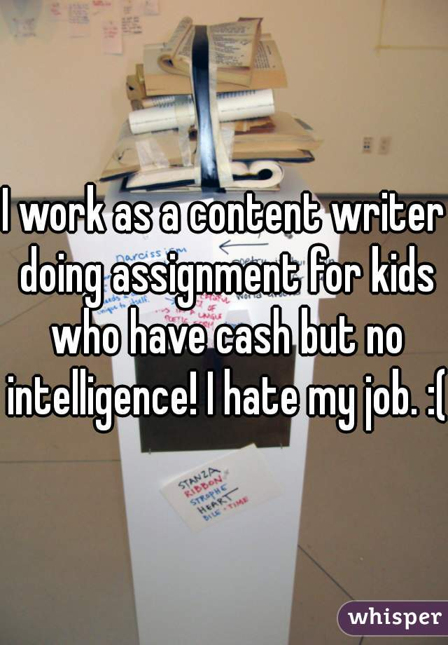 I work as a content writer doing assignment for kids who have cash but no intelligence! I hate my job. :(