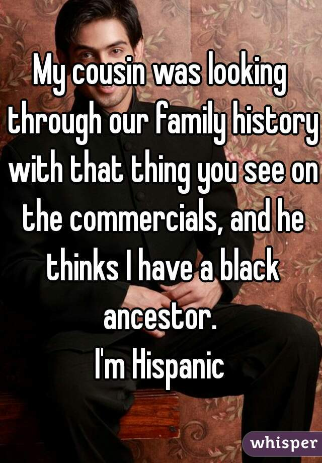 My cousin was looking through our family history with that thing you see on the commercials, and he thinks I have a black ancestor.  I'm Hispanic