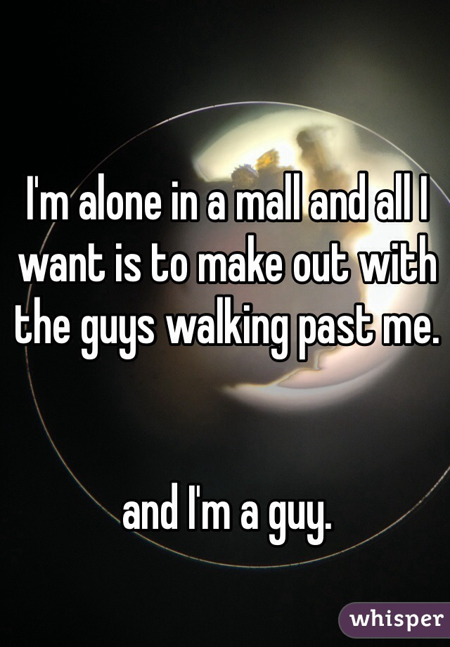 I'm alone in a mall and all I want is to make out with the guys walking past me.    and I'm a guy.