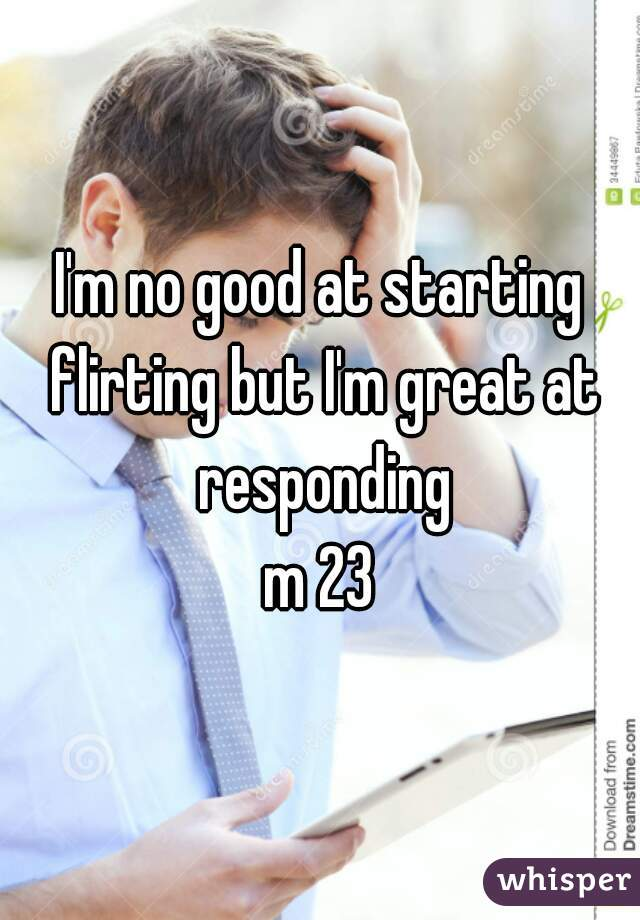 I'm no good at starting flirting but I'm great at responding m 23