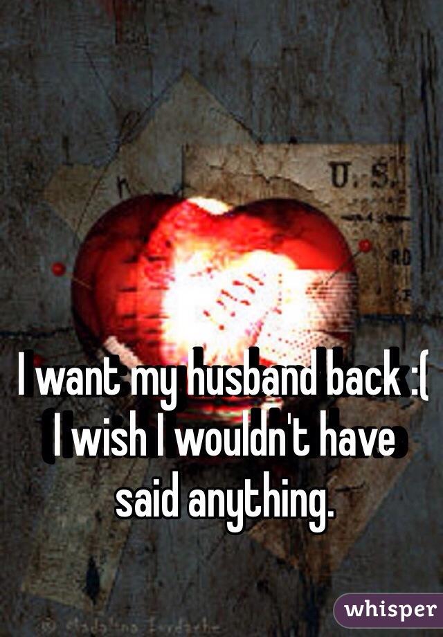 I want my husband back :( I wish I wouldn't have said anything.