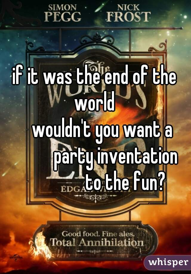 if it was the end of the world       wouldn't you want a              party inventation                  to the fun?