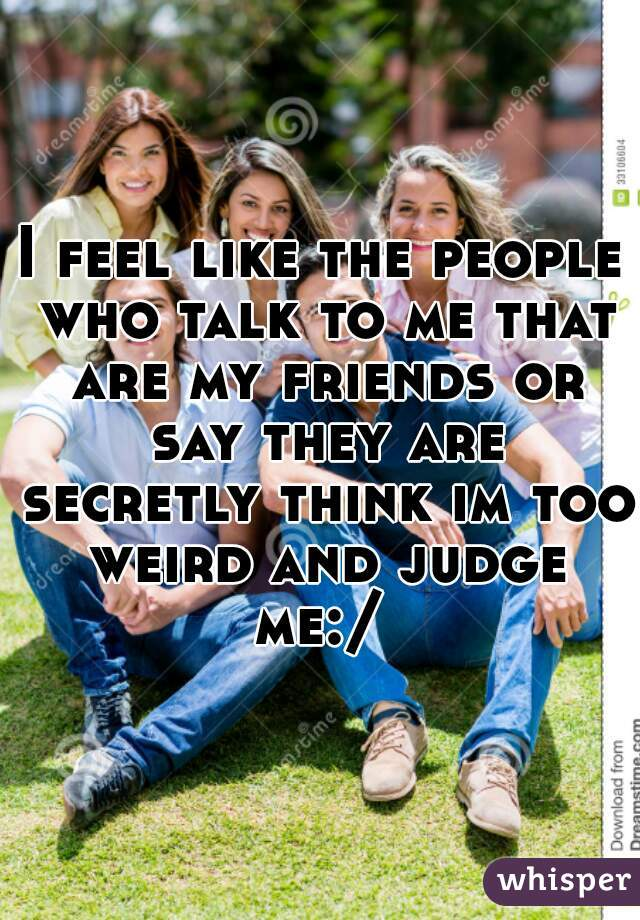 I feel like the people who talk to me that are my friends or say they are secretly think im too weird and judge me:/