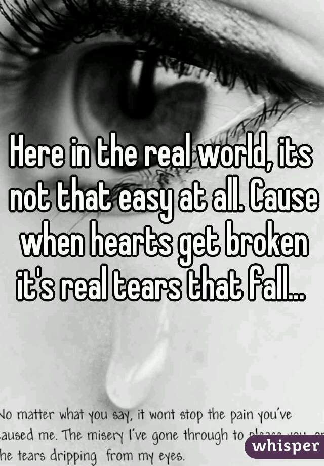 Here in the real world, its not that easy at all. Cause when hearts get broken it's real tears that fall...