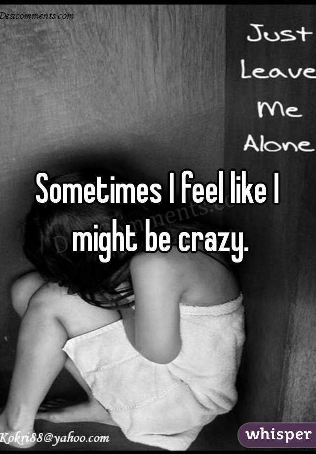 Sometimes I feel like I might be crazy.