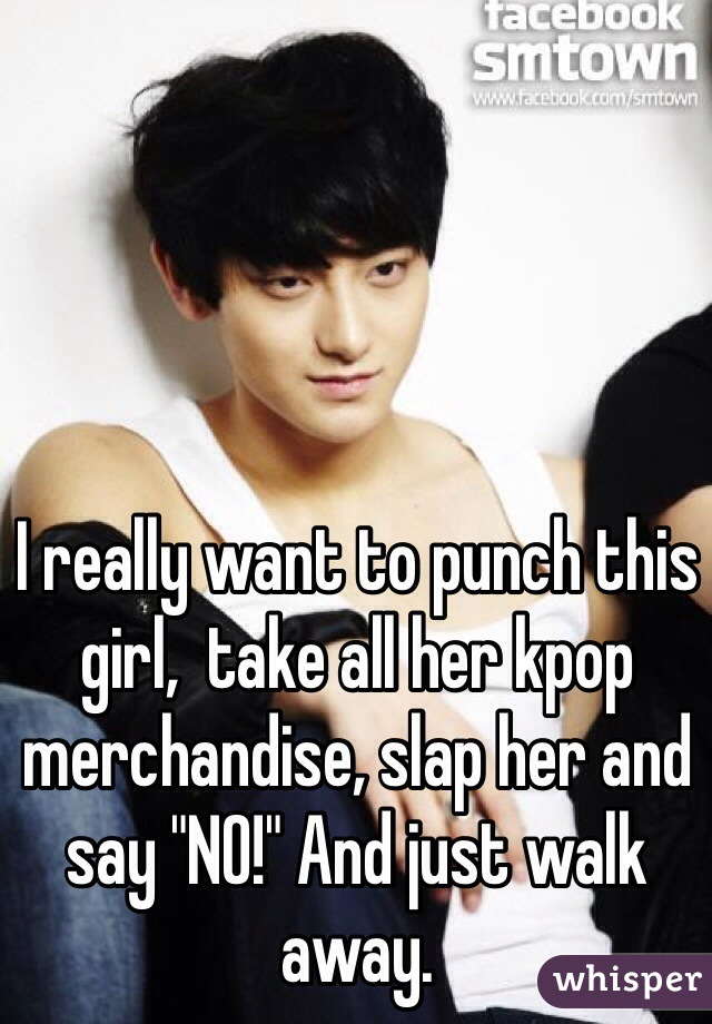"I really want to punch this girl,  take all her kpop merchandise, slap her and say ""NO!"" And just walk away."