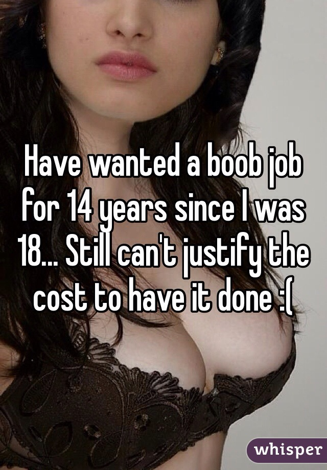Have wanted a boob job for 14 years since I was 18... Still can't justify the cost to have it done :(