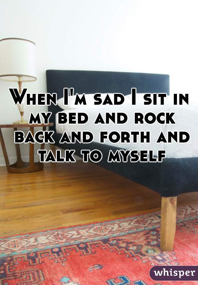 When I'm sad I sit in my bed and rock back and forth and talk to myself