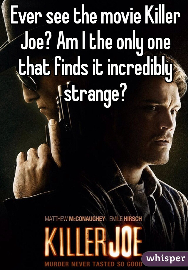 Ever see the movie Killer Joe? Am I the only one that finds it incredibly strange?