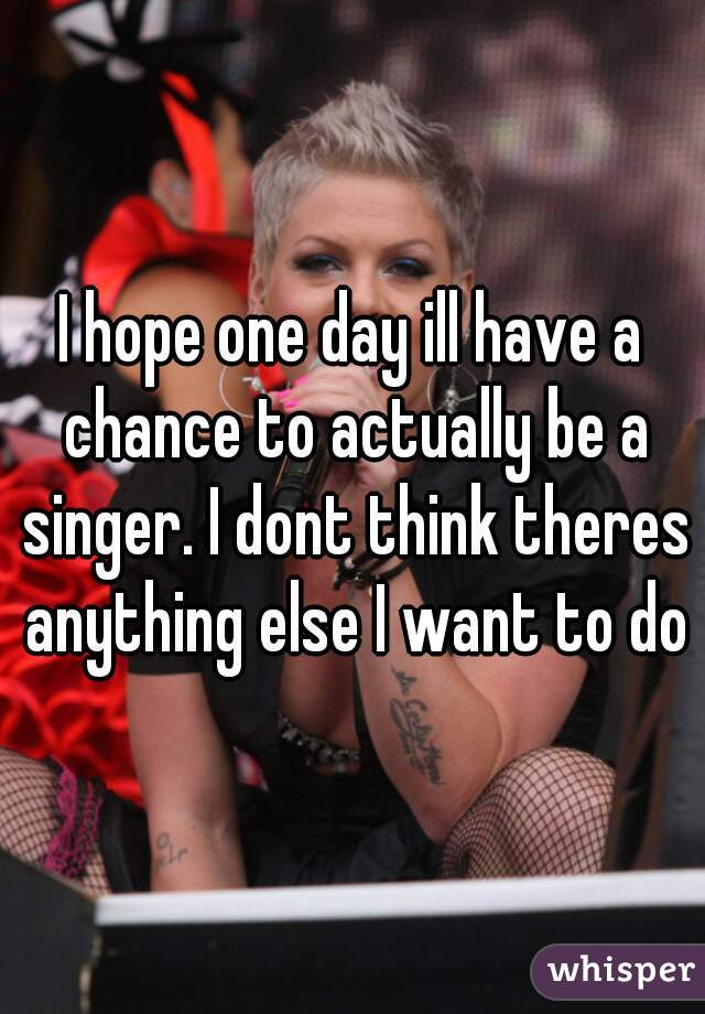 I hope one day ill have a chance to actually be a singer. I dont think theres anything else I want to do