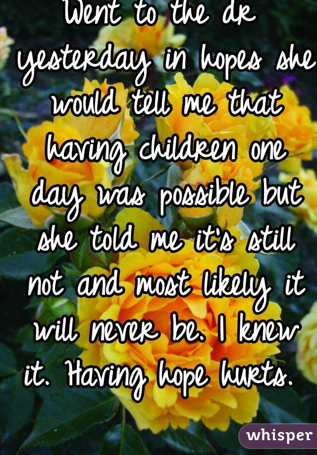 Went to the dr yesterday in hopes she would tell me that having children one day was possible but she told me it's still not and most likely it will never be. I knew it. Having hope hurts.
