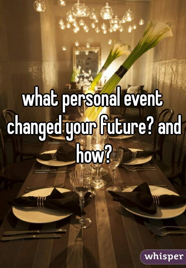 what personal event changed your future? and how?