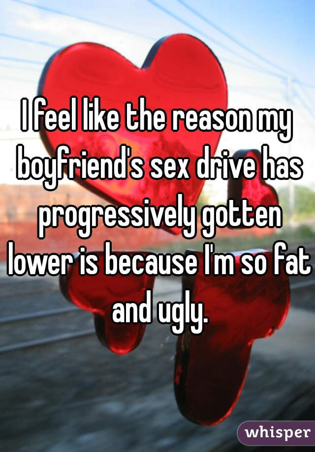I feel like the reason my boyfriend's sex drive has progressively gotten lower is because I'm so fat and ugly.