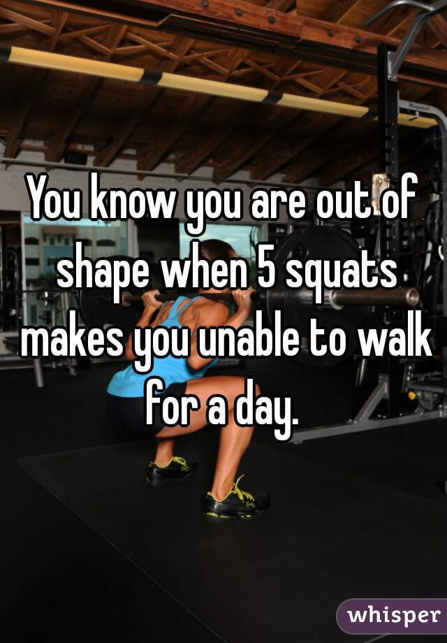You know you are out of shape when 5 squats makes you unable to walk for a day.