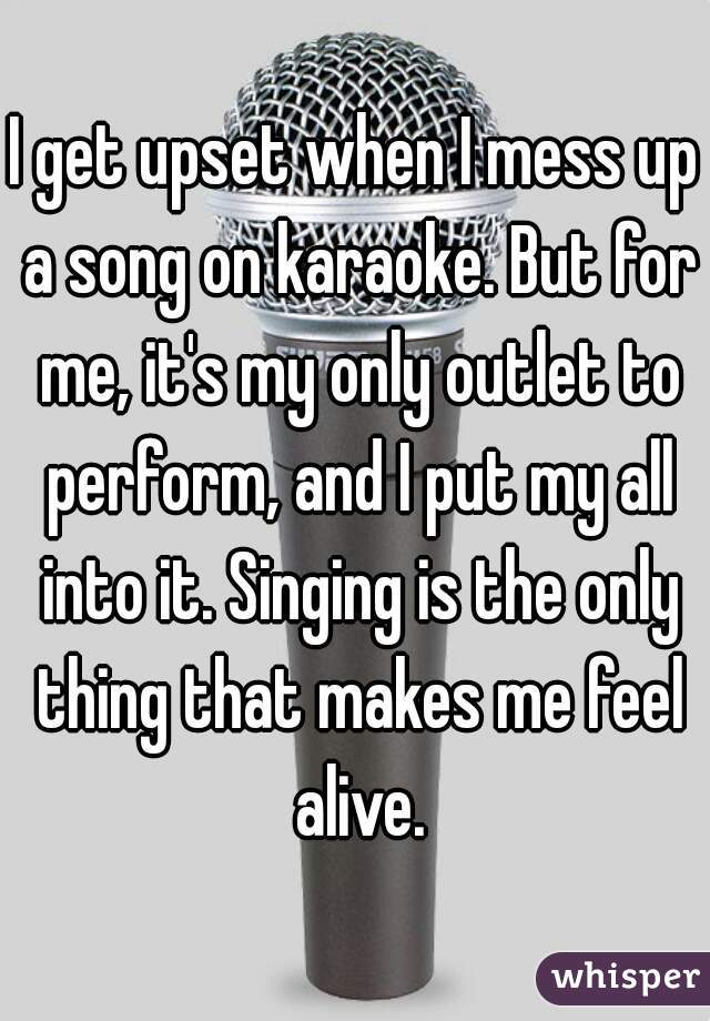 I get upset when I mess up a song on karaoke. But for me, it's my only outlet to perform, and I put my all into it. Singing is the only thing that makes me feel alive.