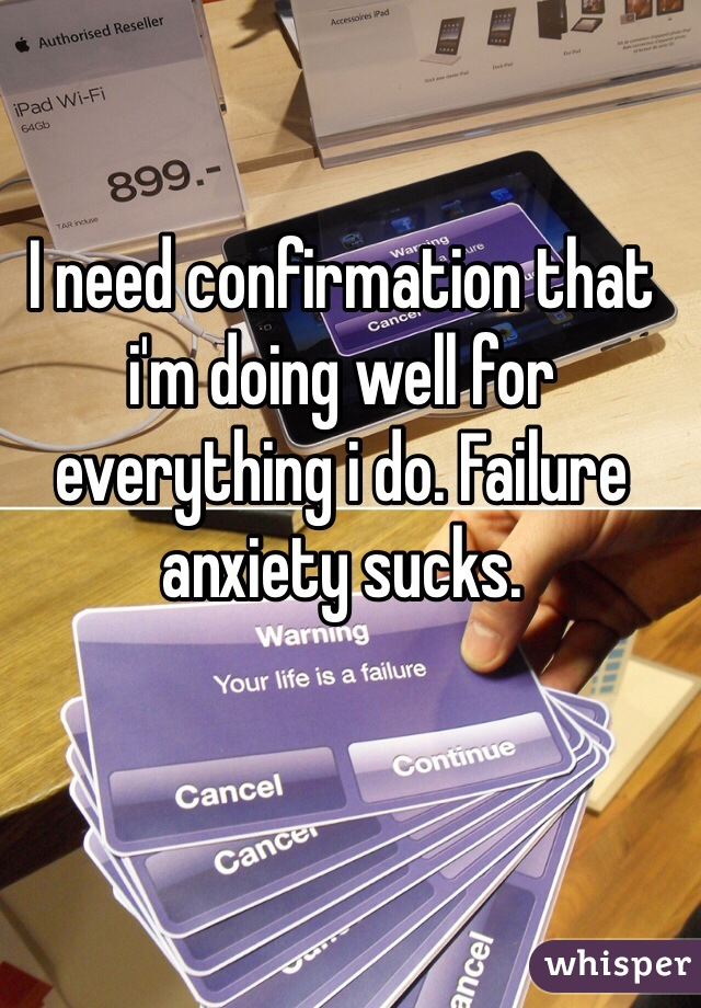 I need confirmation that i'm doing well for everything i do. Failure anxiety sucks.