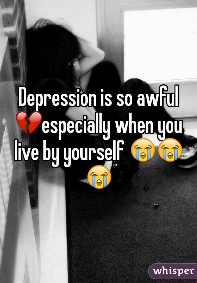 Depression is so awful 💔especially when you live by yourself 😭😭😭