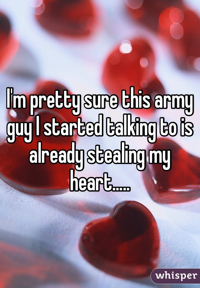I'm pretty sure this army guy I started talking to is already stealing my heart.....