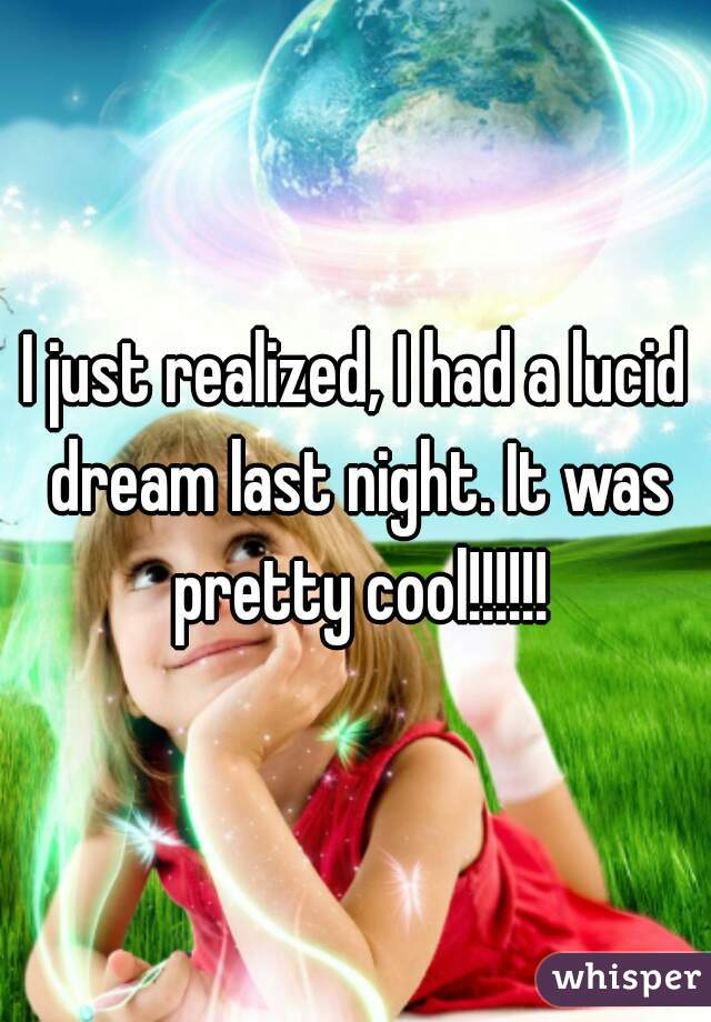 I just realized, I had a lucid dream last night. It was pretty cool!!!!!!