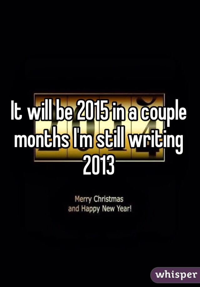 It will be 2015 in a couple months I'm still writing 2013