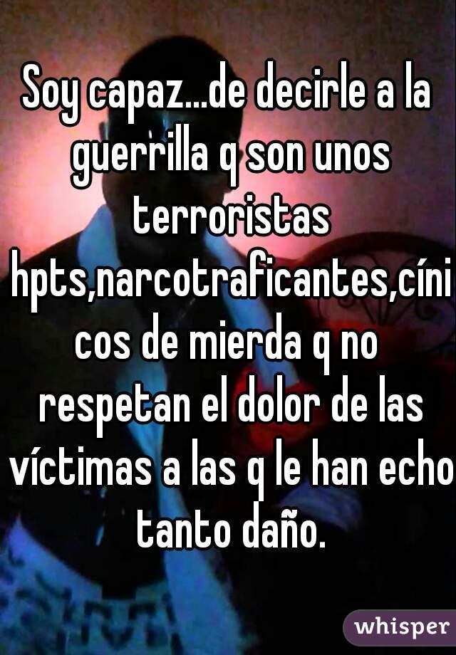 Soy capaz...de decirle a la guerrilla q son unos terroristas hpts,narcotraficantes,cínicos de mierda q no respetan el dolor de las víctimas a las q le han echo tanto daño.