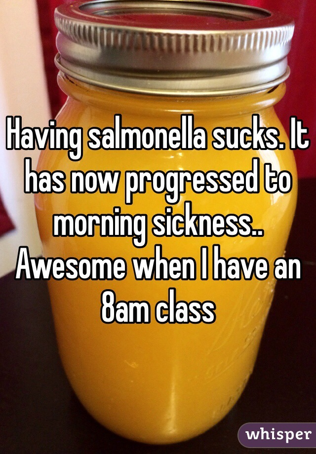 Having salmonella sucks. It has now progressed to morning sickness.. Awesome when I have an 8am class