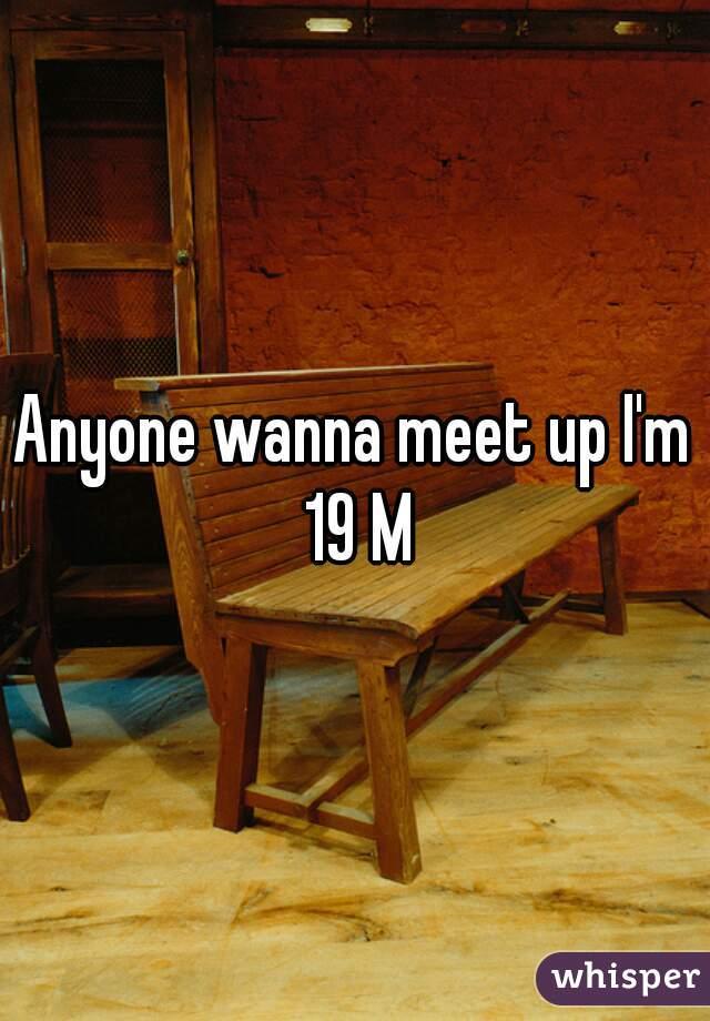 Anyone wanna meet up I'm 19 M